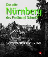 Das alte Nürnberg des Ferdinand Schmidt: Fotografien 1860-1909