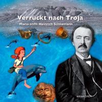 Verrückt nach Troja: Maria trifft Heinrich Schliemann