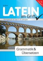 Latein im Griff - Grammatik und Übersetzen: Übungsbuch für das 1.-2. Lernjahr