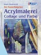 Der Kunst-Ratgeber. Acrylmalerei. Collage und Farbe.