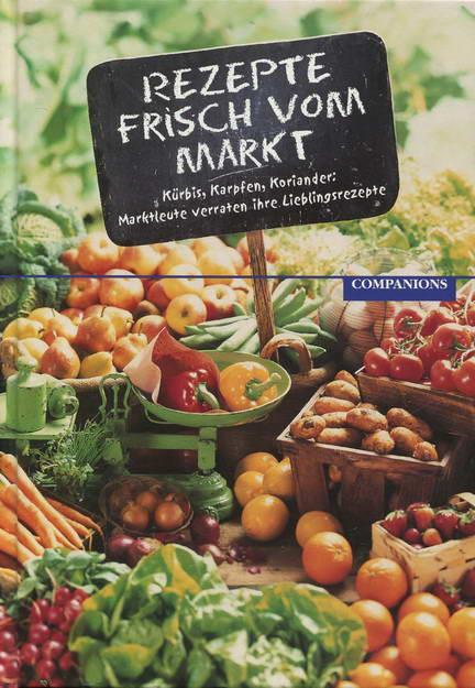 Rezepte frisch vom Markt. Kürbis, Karpfen, Koriander - Marktleute verraten ihre Lieblingsrezepte - Autorenteam