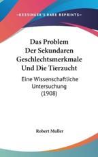 Das Problem Der Sekundaren Geschlechtsmerkmale Und Die Tierzucht - Robert Muller