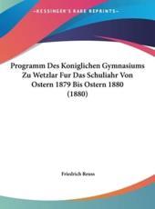 Programm Des Koniglichen Gymnasiums Zu Wetzlar Fur Das Schuliahr Von Ostern 1879 Bis Ostern 1880 (1880) - Friedrich Reuss