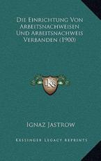 Die Einrichtung Von Arbeitsnachweisen Und Arbeitsnachweis Verbanden (1900) - Ignaz Jastrow