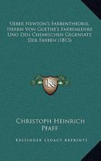 Ueber Newton's Farbentheorie, Herrn Von Goethe's Farbenlehre Und Den Chemischen Gegensatz Der Farben (1813) - Christoph Heinrich Pfaff