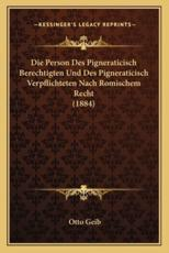 Die Person Des Pigneraticisch Berechtigten Und Des Pigneraticisch Verpflichteten Nach Romischem Recht (1884) - Otto Geib