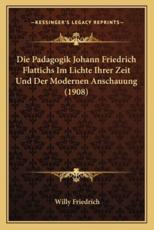 Die Padagogik Johann Friedrich Flattichs Im Lichte Ihrer Zeit Und Der Modernen Anschauung (1908) - Willy Friedrich