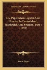 Die Papstlichen Legaten Und Nuntien in Deutschland, Frankreich Und Spanien, Part 1 (1897) - Anton Pieper