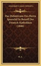 Das Definitivum Des Herrn Sporschil in Betreff Der Deutsch-Katholiken (1846) - A M a