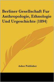 Berliner Gesellschaft Fur Anthropologie, Ethnologie Und Urgeschichte (1894) - Asher Publisher