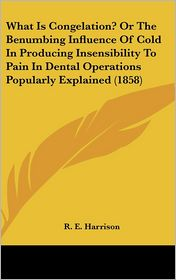 What Is Congelation? Or The Benumbing Influence Of Cold In Producing Insensibility To Pain In Dental Operations Popularly Explained (1858) - R.E. Harrison