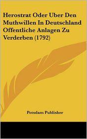 Herostrat Oder Uber Den Muthwillen In Deutschland Offentliche Anlagen Zu Verderben (1792) - Potsdam Potsdam Publisher