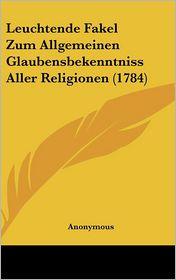 Leuchtende Fakel Zum Allgemeinen Glaubensbekenntniss Aller Religionen (1784) - Anonymous