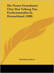 Die Neuen Grundsatze Uber Den Vollzug Von Freiheitsstrafen In Deutschland (1898) - Paul Felix Aschrott