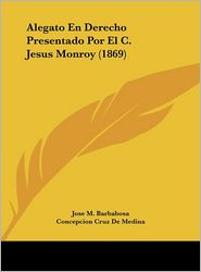Alegato En Derecho Presentado Por El C. Jesus Monroy (1869) - Jose M. Barbabosa, Concepcion Cruz De Medina, Soledad Cruz Y Zapata
