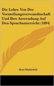 Die Lehre Von Der Vorstellungsverwandtschaft Und Ihre Anwendung Auf Den Sprachunterricht (1894) - Karl Muhlefeld