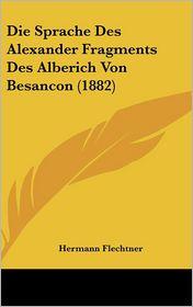 Die Sprache Des Alexander Fragments Des Alberich Von Besancon (1882) - Hermann Flechtner