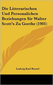 Die Litterarischen Und Personalichen Beziehungen Sir Walter Scott's Zu Goethe (1901) - Ludwig Karl Roesel