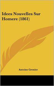 Idees Nouvelles Sur Homere (1861) - Antoine Grenier