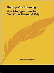 Beitrag Zur Ethnologie Der Chingpaw Kachin Von Ober Burma (1904) - Hans Jacob Wehrli