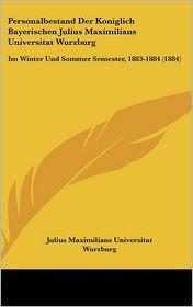 Personalbestand Der Koniglich Bayerischen Julius Maximilians Universitat Wurzburg: Im Winter Und Sommer Semester, 1883-1884 (1884) - Julius Maximilians Universitat Wurzburg