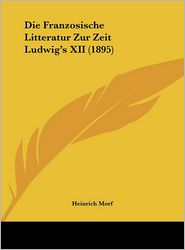 Die Franzosische Litteratur Zur Zeit Ludwig's XII (1895) - Heinrich Morf