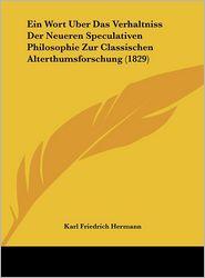 Ein Wort Uber Das Verhaltniss Der Neueren Speculativen Philosophie Zur Classischen Alterthumsforschung (1829) - Karl Friedrich Hermann