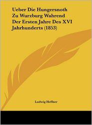 Ueber Die Hungersnoth Zu Wurzburg Wahrend Der Ersten Jahre Des XVI Jahrhunderts (1853) - Ludwig Heffner