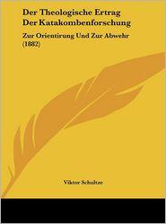 Der Theologische Ertrag Der Katakombenforschung: Zur Orientirung Und Zur Abwehr (1882) - Viktor Schultze