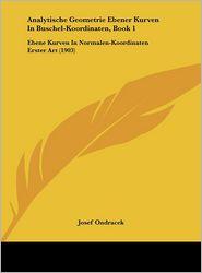 Analytische Geometrie Ebener Kurven In Buschel-Koordinaten, Book 1: Ebene Kurven In Normalen-Koordinaten Erster Art (1903) - Josef Ondracek