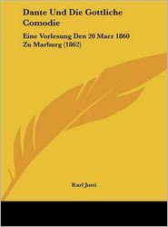 Dante Und Die Gottliche Comodie: Eine Vorlesung Den 20 Marz 1860 Zu Marburg (1862) - Karl Justi
