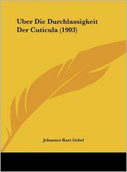 Uber Die Durchlassigkeit Der Cuticula (1903) - Johannes Kurt Gobel