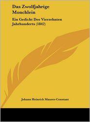 Das Zwolfjahrige Monchlein: Ein Gedicht Des Vierzehnten Jahrhunderts (1842) - Johann Heinrich Maurer-Constant