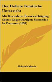 Der Hohere Forstliche Unterricht: Mit Besonderer Berucksichtigung Seines Gegenwartigen Zustandes In Preussen (1897) - Heinrich Martin