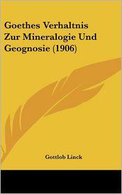 Goethes Verhaltnis Zur Mineralogie Und Geognosie (1906) - Gottlob Linck