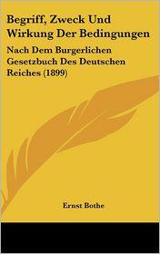 Begriff, Zweck Und Wirkung Der Bedingungen: Nach Dem Burgerlichen Gesetzbuch Des Deutschen Reiches (1899) - Ernst Bothe