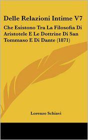 Delle Relazioni Intime V7: Che Esistono Tra La Filosofia Di Aristotele E Le Dottrine Di San Tommaso E Di Dante (1871) - Lorenzo Schiavi