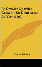 Le Dernier Quartier Comedie En Deux Actes En Vers (1897) - Edouard Pailleron