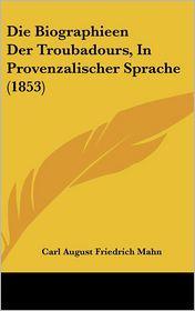 Die Biographieen Der Troubadours, in Provenzalischer Sprache (1853) - Carl August Friedrich Mahn (Editor)