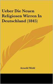Ueber Die Neuen Religiosen Wirren In Deutschland (1845) - Arnold Mohl