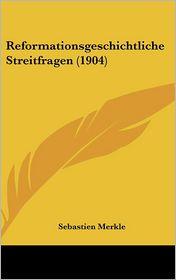 Reformationsgeschichtliche Streitfragen (1904) - Sebastien Merkle