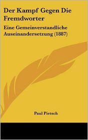 Der Kampf Gegen Die Fremdworter: Eine Gemeinverstandliche Auseinandersetzung (1887) - Paul Pietsch