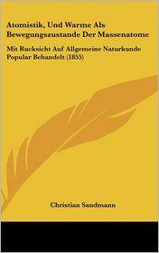 Atomistik, Und Warme Als Bewegungszustande Der Massenatome: Mit Rucksicht Auf Allgemeine Naturkunde Popular Behandelt (1855) - Christian Sandmann