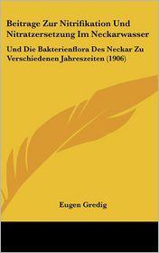 Beitrage Zur Nitrifikation Und Nitratzersetzung Im Neckarwasser: Und Die Bakterienflora Des Neckar Zu Verschiedenen Jahreszeiten (1906) - Eugen Gredig