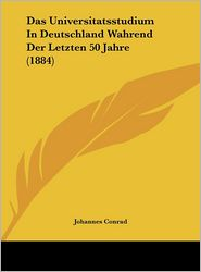 Das Universitatsstudium In Deutschland Wahrend Der Letzten 50 Jahre (1884) - Johannes Conrad