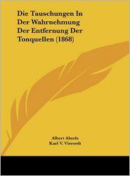 Die Tauschungen In Der Wahrnehmung Der Entfernung Der Tonquellen (1868) - Albert Aberle, Karl V. Vierordt
