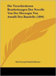 Die Verschiedenen Bearbeitungen Der Novelle Von Der Herzogin Von Amalfi Des Bandello (1894) - Karl Georg Friedrich Kiesow