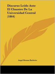 Discurso Leido Ante El Claustro De La Universidad Central (1864) - Angel Botana Barbeito