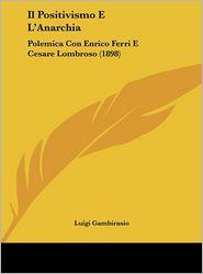 Il Positivismo E L'Anarchia: Polemica Con Enrico Ferri E Cesare Lombroso (1898) - Luigi Gambirasio