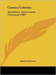 Cantica Coletina: Quotidiana, Anniversaria, Centenaria (1867) - Herbert Kynaston